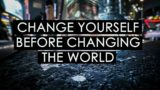Change Yourself Before Changing The World