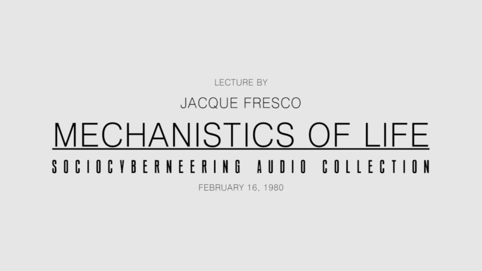 Jacque Fresco – Mechanistics of Life (Scrolling Transcript)